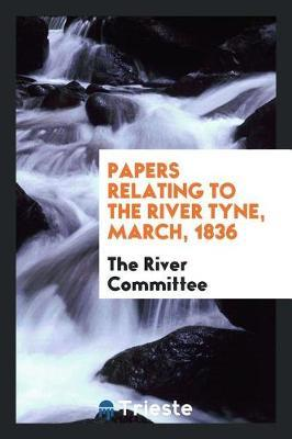 Papers Relating to the River Tyne, March, 1836 by The River Committee