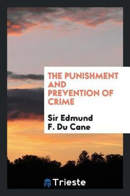 The Punishment and Prevention of Crime by Sir Edmund F Du Cane