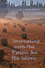 Journaling with the Psalms for the Weary by Amber Richards