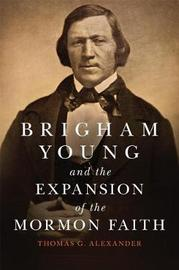 Brigham Young and the Expansion of the Mormon Faith by Thomas G Alexander
