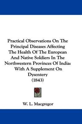 Practical Observations On The Principal Diseases Affecting The Health Of The European And Native Soldiers In The Northwestern Provinces Of India: With A Supplement On Dysentery (1843) by W L MacGregor image