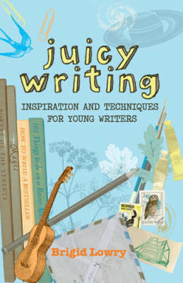 Juicy Writing: Inspiration and Techniques for Young Writers by Brigid Lowry