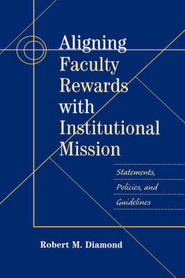 Aligning Faculty Rewards with Institutional Mission: Statements, Policies, and Guidelines by Robert M. Diamond
