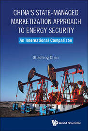 China's State-managed Marketization Approach To Energy Security: An International Comparison by Shaofeng Chen