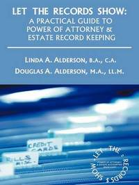 Let the Records Show: A Practical Guide to Power of Attorney and Estate Record Keeping by Linda A Alderson