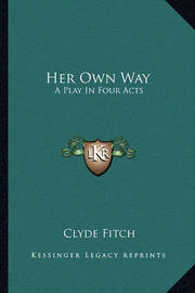 Her Own Way: A Play in Four Acts by Clyde Fitch