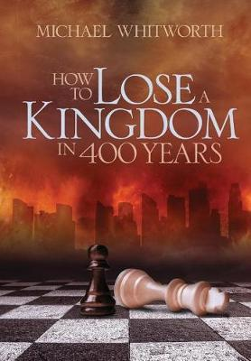 How to Lose a Kingdom in 400 Years by Michael Whitworth