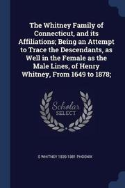 The Whitney Family of Connecticut, and Its Affiliations; Being an Attempt to Trace the Descendants, as Well in the Female as the Male Lines, of Henry Whitney, from 1649 to 1878; by S Whitney 1839-1881 Phoenix