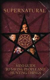 Supernatural: Mini Guide To Saving People and Hunting Things by Insight Editions