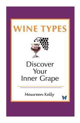 Wine Types - Discover Your Inner Grape by Maureen Kelly