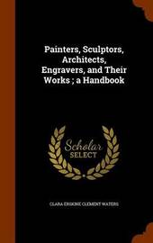 Painters, Sculptors, Architects, Engravers, and Their Works; A Handbook by Clara Erskine Clement Waters image