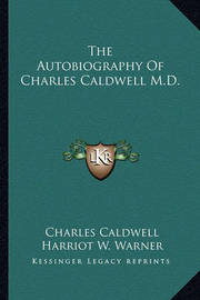 The Autobiography of Charles Caldwell M.D. by Charles Caldwell