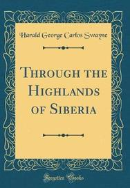 Through the Highlands of Siberia (Classic Reprint) by Harald George Carlos Swayne image