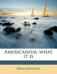 Americanism, What It Is by David Jayne Hill