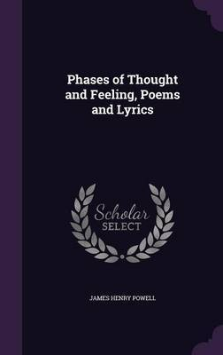 Phases of Thought and Feeling, Poems and Lyrics by James Henry Powell