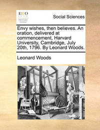 Envy Wishes, Then Believes. an Oration, Delivered at Commencement, Harvard University, Cambridge, July 20th, 1796. by Leonard Woods. by Leonard Woods
