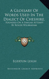 A Glossary of Words Used in the Dialect of Cheshire.: Founded on a Similar Attempt by Roger Wilbraham by Egerton Leigh