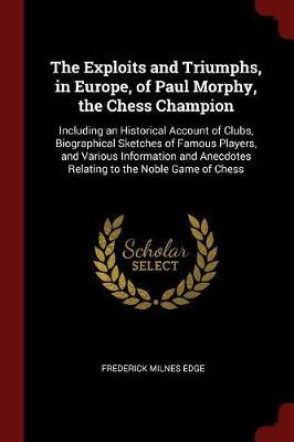 The Exploits and Triumphs, in Europe, of Paul Morphy, the Chess Champion by Frederick Milnes Edge image