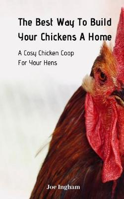 The Best Way To Build Your Chickens A Home by Joe Ingham