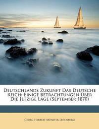 Deutschlands Zukunft Das Deutsche Reich: Einige Betrachtungen Ber Die Jetzige Lage (September 1870) by Georg Herbert Mnster-Ledenburg
