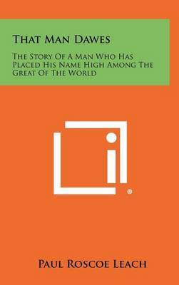That Man Dawes: The Story of a Man Who Has Placed His Name High Among the Great of the World by Paul Roscoe Leach image