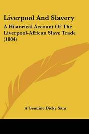 Liverpool and Slavery: A Historical Account of the Liverpool-African Slave Trade (1884) by Genuine Dicky Sam A Genuine Dicky Sam