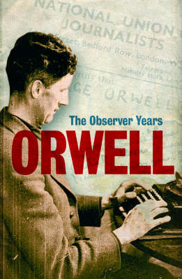 Orwell: The Observer Years by George Orwell