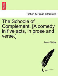The Schoole of Complement. [A Comedy in Five Acts, in Prose and Verse.] by James Shirley