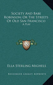 Society and Babe Robinson; Or the Streets of Old San Francisco: A Play by Ella Sterling Mighels