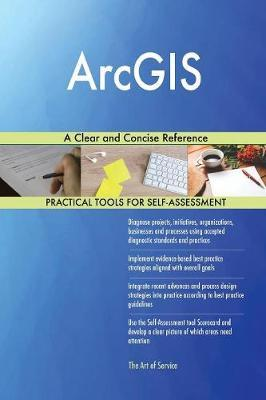 ArcGIS A Clear and Concise Reference by Gerardus Blokdyk