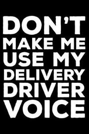 Don't Make Me Use My Delivery Driver Voice by Creative Juices Publishing