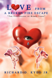 Love from a Broken Fire Escape: The Confessions of Romeo Jones by Richard D Kydd Jr