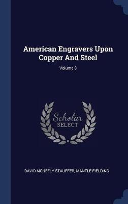 American Engravers Upon Copper and Steel; Volume 3 by David McNeely Stauffer