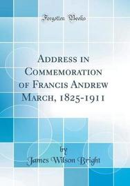 Address in Commemoration of Francis Andrew March, 1825-1911 (Classic Reprint) by James Wilson Bright