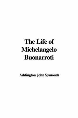 The Life of Michelangelo Buonarroti by Addington John Symonds image