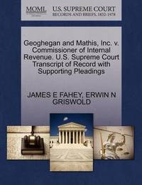 Geoghegan and Mathis, Inc. V. Commissioner of Internal Revenue. U.S. Supreme Court Transcript of Record with Supporting Pleadings by James E Fahey