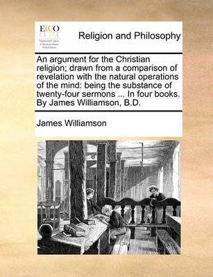 An Argument for the Christian Religion; Drawn from a Comparison of Revelation with the Natural Operations of the Mind by James Williamson