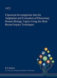 Classroom Investigations Into the Adaptation and Evaluation of Elementary Human Biology Topics Using the More Recent Inquiry Techniques by B.S. Beckett
