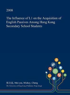 The Influence of L1 on the Acquisition of English Passives Among Hong Kong Secondary School Students by Mei-Yee Mickey Cheng
