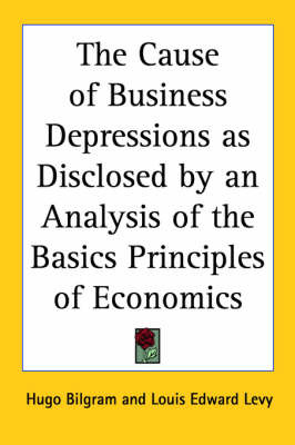 The Cause of Business Depressions as Disclosed by an Analysis of the Basics Principles of Economics by Hugo Bilgram image