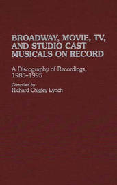 Broadway, Movie, TV, and Studio Cast Musicals on Record by Richard Lynch