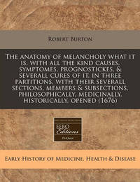 The Anatomy of Melancholy What It Is, with All the Kind Causes, Symptomes, Prognostickes, & Severall Cures of It, in Three Partitions, with Their Severall Sections, Members & Subsections, Philosophically, Medicinally, Historically, Opened (1676) by Robert Burton