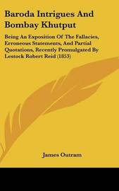 Baroda Intrigues and Bombay Khutput: Being an Exposition of the Fallacies, Erroneous Statements, and Partial Quotations, Recently Promulgated by Lestock Robert Reid (1853) by James Outram, Sir Sir image