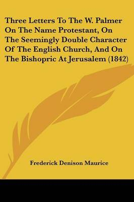 Three Letters To The W. Palmer On The Name Protestant, On The Seemingly Double Character Of The English Church, And On The Bishopric At Jerusalem (1842) by Frederick Denison Maurice image