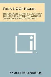 The A B-Z of Health: The Complete Genuine Guide How to Enjoy Robust Health Without Drugs, Shots and Operations by Samuel Rosenbloom