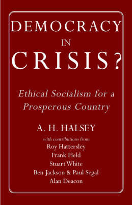 Democracy in Crisis: Ethical Socialism for a Prosperous Country by A.H. Halsey