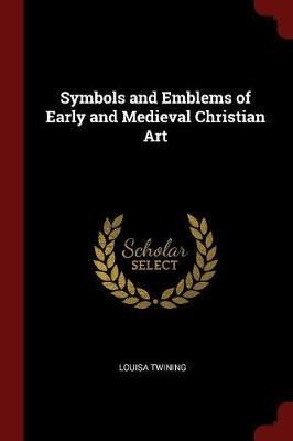 Symbols and Emblems of Early and Medieval Christian Art by Louisa Twining