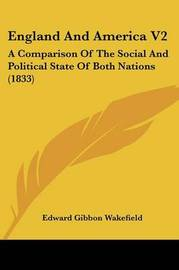 England and America V2: A Comparison of the Social and Political State of Both Nations (1833) by Edward Gibbon Wakefield