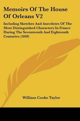 Memoirs Of The House Of Orleans V2: Including Sketches And Anecdotes Of The Most Distinguished Characters In France During The Seventeenth And Eighteenth Centuries (1849) by William Cooke Taylor image