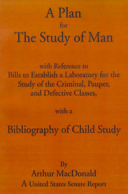 A Plan for the Study of Man.: With References to Bills to Establish a Laboratory for the Study of the Criminal, Pauper, and Defective Classes, with a Bibliography of Child Study by Arthur MacDonald